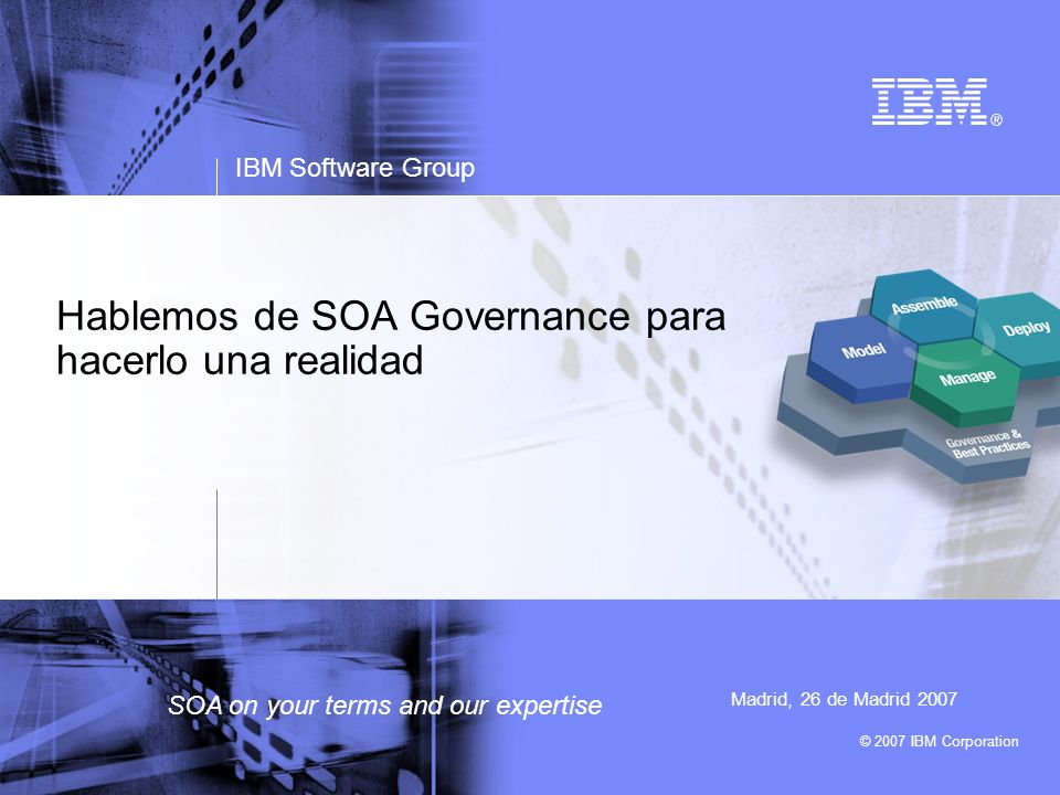 © 2007 IBM Corporation IBM Software Group SOA on your terms and our expertise Hablemos de SOA Governance para hacerlo una realidad Madrid, 26 de Madri