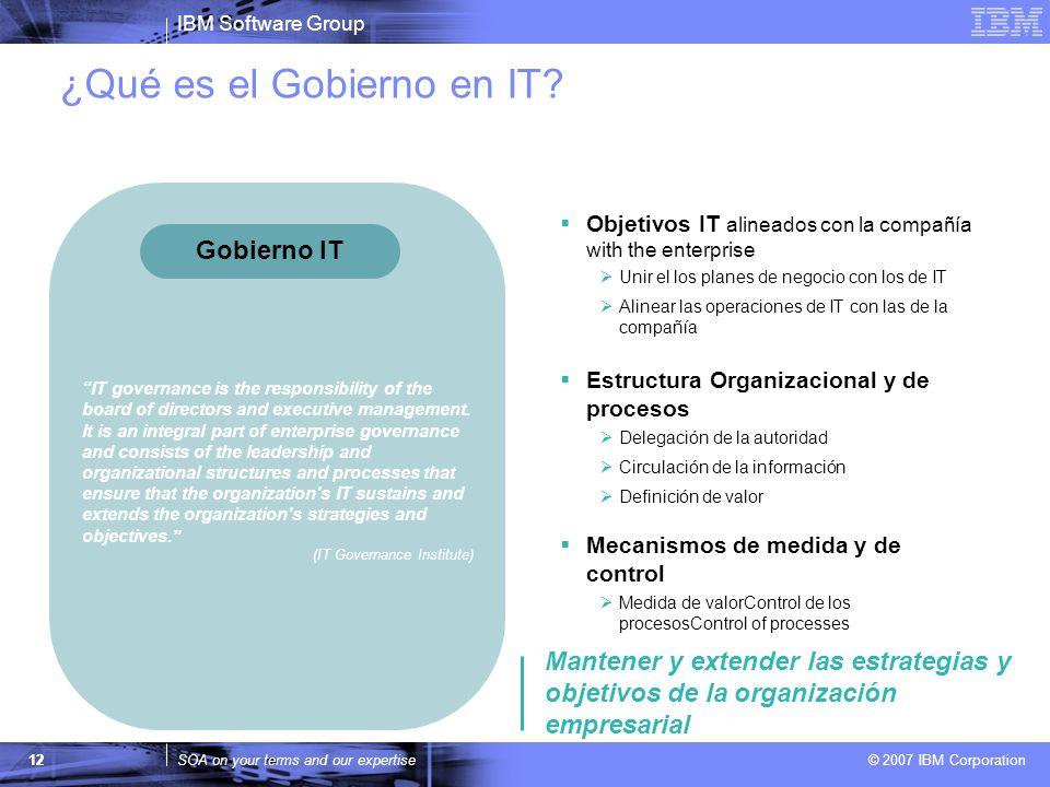 IBM Software Group SOA on your terms and our expertise © 2007 IBM Corporation ¿Qué es el Gobierno en IT? 12 Objetivos IT alineados con la compañía wit