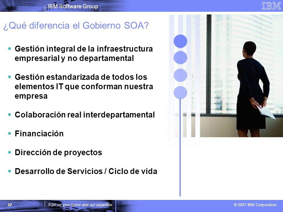 IBM Software Group SOA on your terms and our expertise © 2007 IBM Corporation 22 ¿Qué diferencia el Gobierno SOA? Gestión integral de la infraestructu