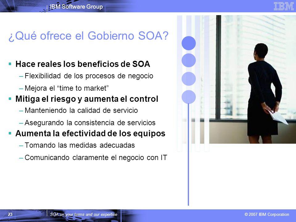 IBM Software Group SOA on your terms and our expertise © 2007 IBM Corporation 23 ¿Qué ofrece el Gobierno SOA? Hace reales los beneficios de SOA –Flexi
