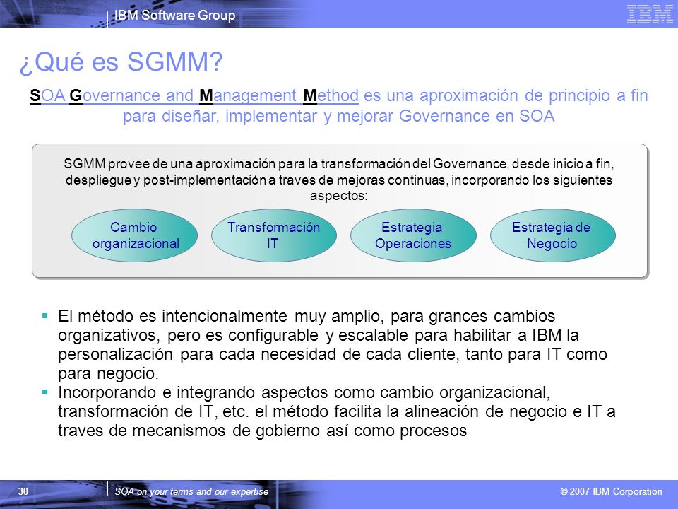 IBM Software Group SOA on your terms and our expertise © 2007 IBM Corporation 30 ¿Qué es SGMM? El método es intencionalmente muy amplio, para grances