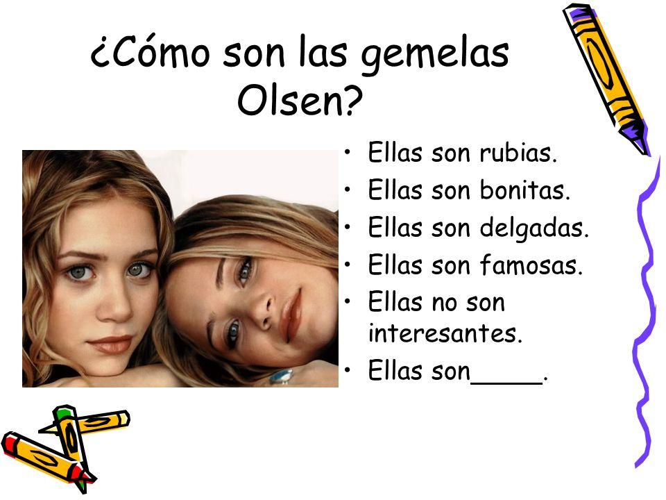 ¿Cómo son las gemelas Olsen? Ellas son rubias. Ellas son bonitas. Ellas son delgadas. Ellas son famosas. Ellas no son interesantes. Ellas son.