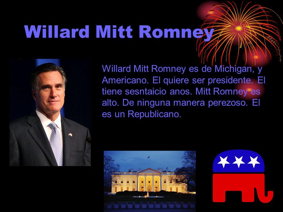 Willard Mitt Romney Willard Mitt Romney es de Michigan, y Americano. El quiere ser presidente. El tiene sesntaicio anos. Mitt Romney es alto. De ningu