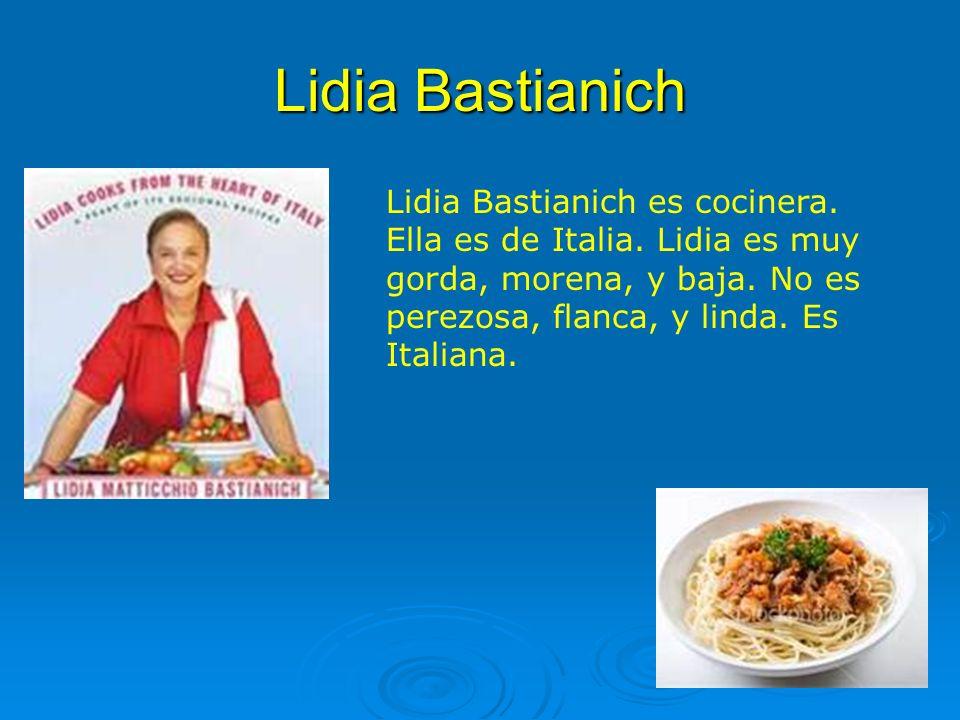 Lidia Bastianich Lidia Bastianich es cocinera. Ella es de Italia. Lidia es muy gorda, morena, y baja. No es perezosa, flanca, y linda. Es Italiana.