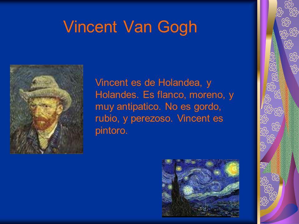 Vincent Van Gogh Vincent es de Holandea, y Holandes. Es flanco, moreno, y muy antipatico. No es gordo, rubio, y perezoso. Vincent es pintoro.