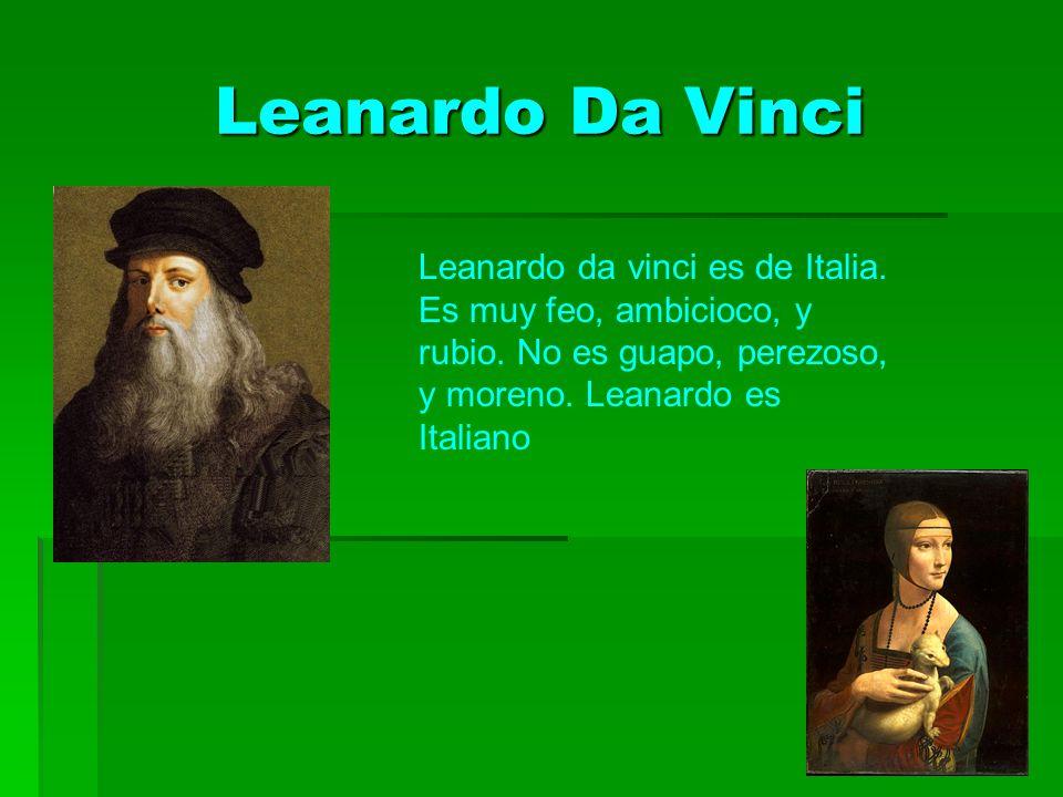 Leanardo Da Vinci Leanardo Da Vinci Leanardo da vinci es de Italia. Es muy feo, ambicioco, y rubio. No es guapo, perezoso, y moreno. Leanardo es Itali