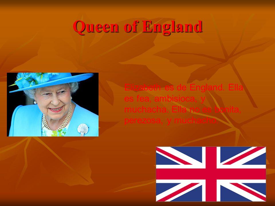Queen of England Elizabeth es de England. Ella es fea, ambisioca, y muchacha. Ella no es bonita, perezosa, y muchacho.