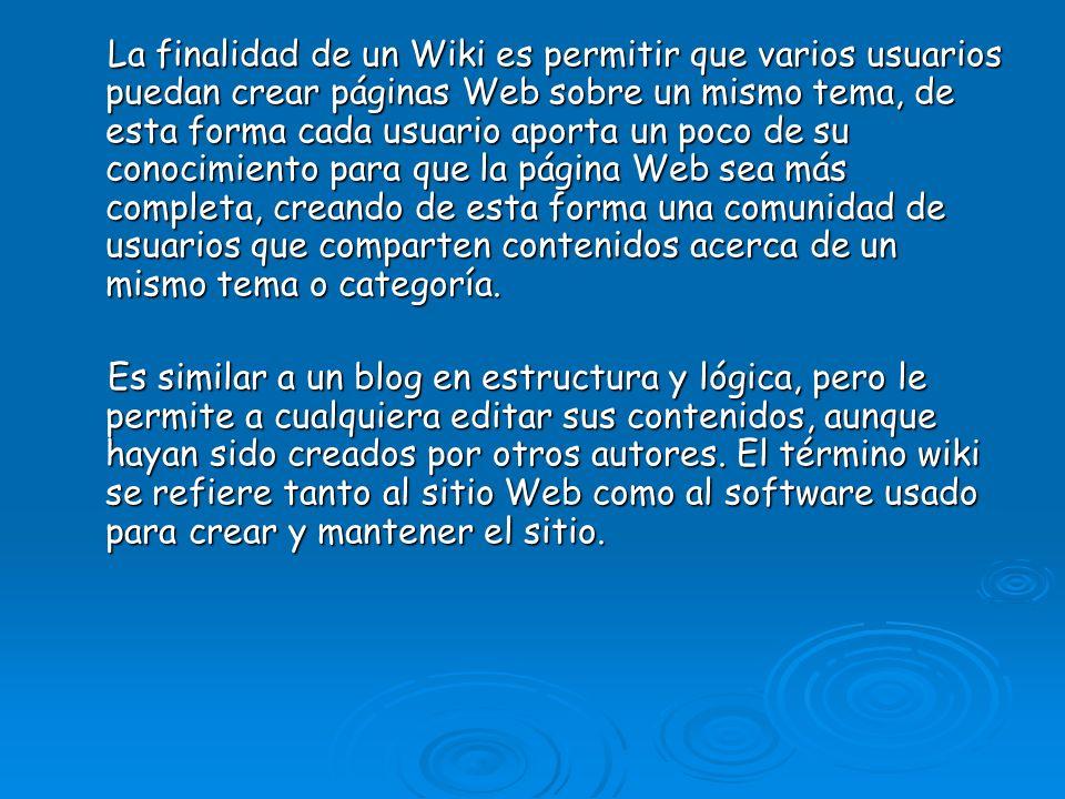 La finalidad de un Wiki es permitir que varios usuarios puedan crear páginas Web sobre un mismo tema, de esta forma cada usuario aporta un poco de su