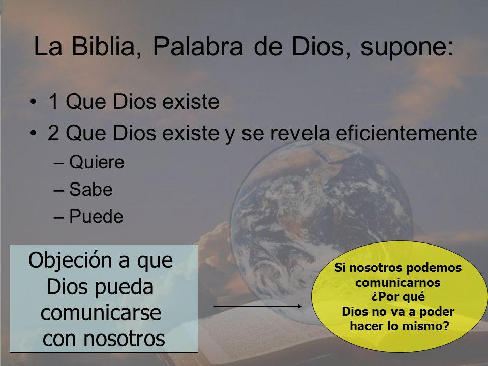 La Biblia, Palabra de Dios, supone: 1 Que Dios existe 2 Que Dios existe y se revela eficientemente –Quiere –Sabe –Puede Objeción a que Dios pueda comu