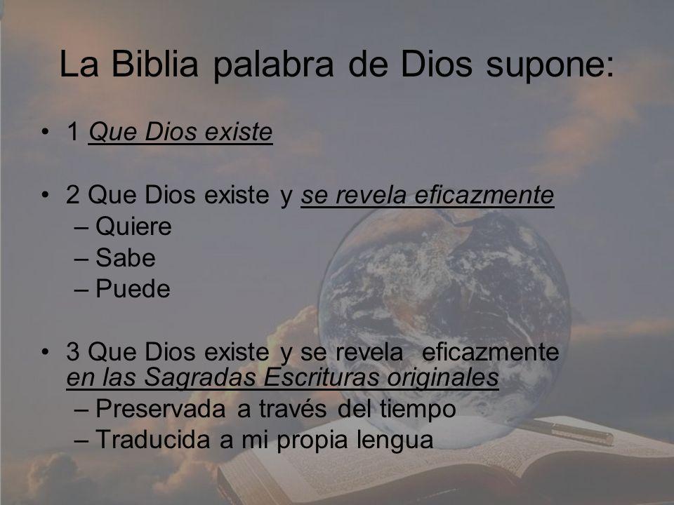 La Biblia palabra de Dios supone: 1 Que Dios existe 2 Que Dios existe y se revela eficazmente –Quiere –Sabe –Puede 3 Que Dios existe y se revela efica