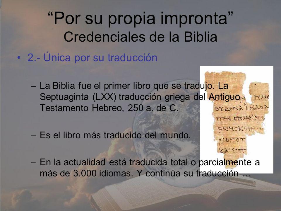 Por su propia impronta Credenciales de la Biblia 2.- Única por su traducción –La Biblia fue el primer libro que se tradujo. La Septuaginta (LXX) tradu