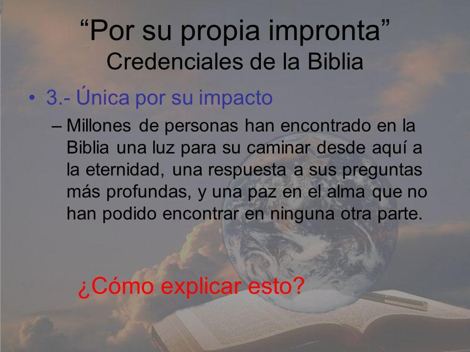 Por su propia impronta Credenciales de la Biblia 3.- Única por su impacto –Millones de personas han encontrado en la Biblia una luz para su caminar de