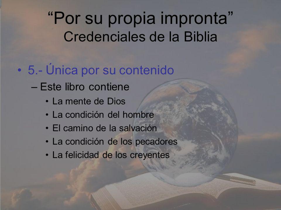 Por su propia impronta Credenciales de la Biblia 5.- Única por su contenido –Este libro contiene La mente de Dios La condición del hombre El camino de