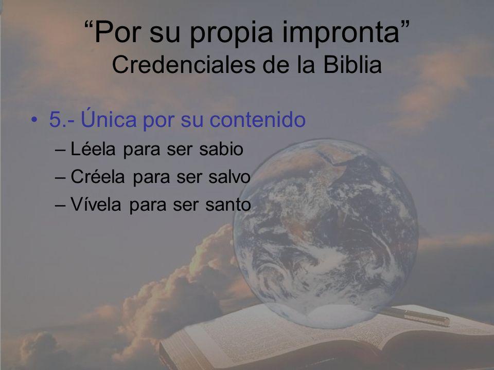 Por su propia impronta Credenciales de la Biblia 5.- Única por su contenido –Léela para ser sabio –Créela para ser salvo –Vívela para ser santo