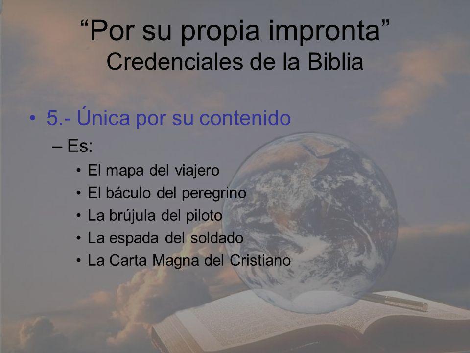 Por su propia impronta Credenciales de la Biblia 5.- Única por su contenido –Es: El mapa del viajero El báculo del peregrino La brújula del piloto La