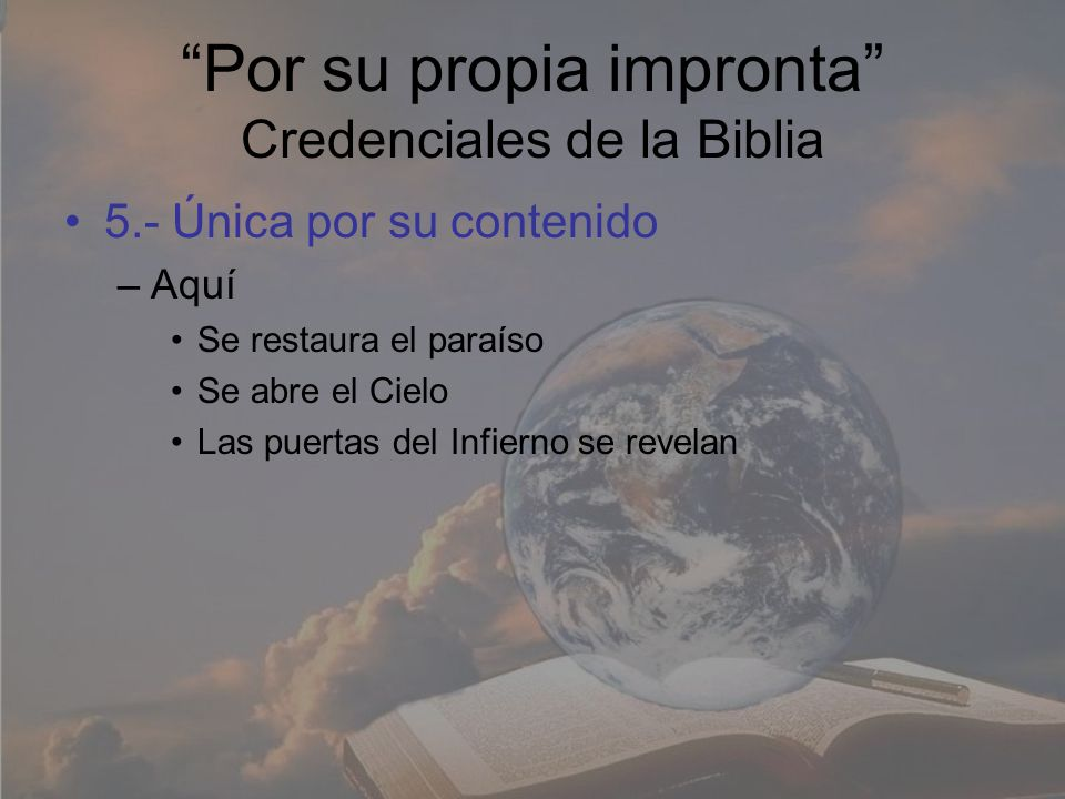 Por su propia impronta Credenciales de la Biblia 5.- Única por su contenido –Aquí Se restaura el paraíso Se abre el Cielo Las puertas del Infierno se