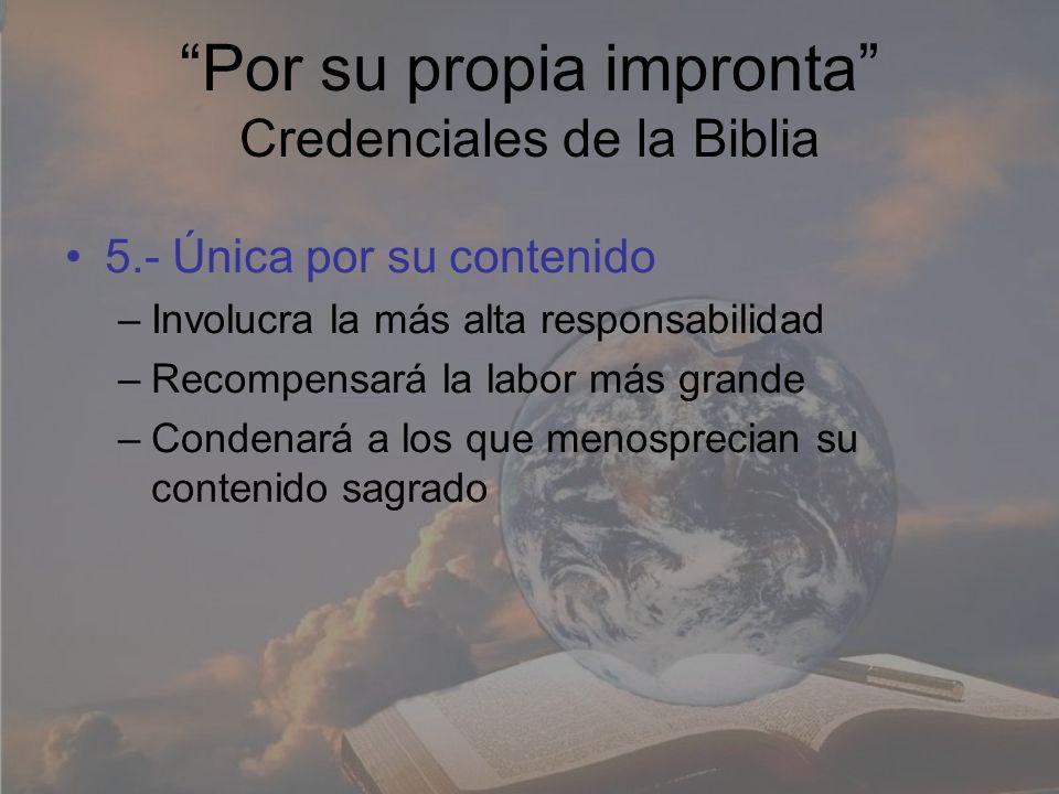 Por su propia impronta Credenciales de la Biblia 5.- Única por su contenido –Involucra la más alta responsabilidad –Recompensará la labor más grande –