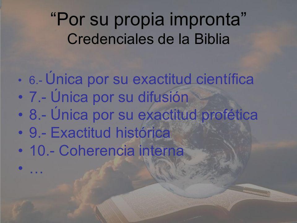 Por su propia impronta Credenciales de la Biblia 6.- Única por su exactitud científica 7.- Única por su difusión 8.- Única por su exactitud profética