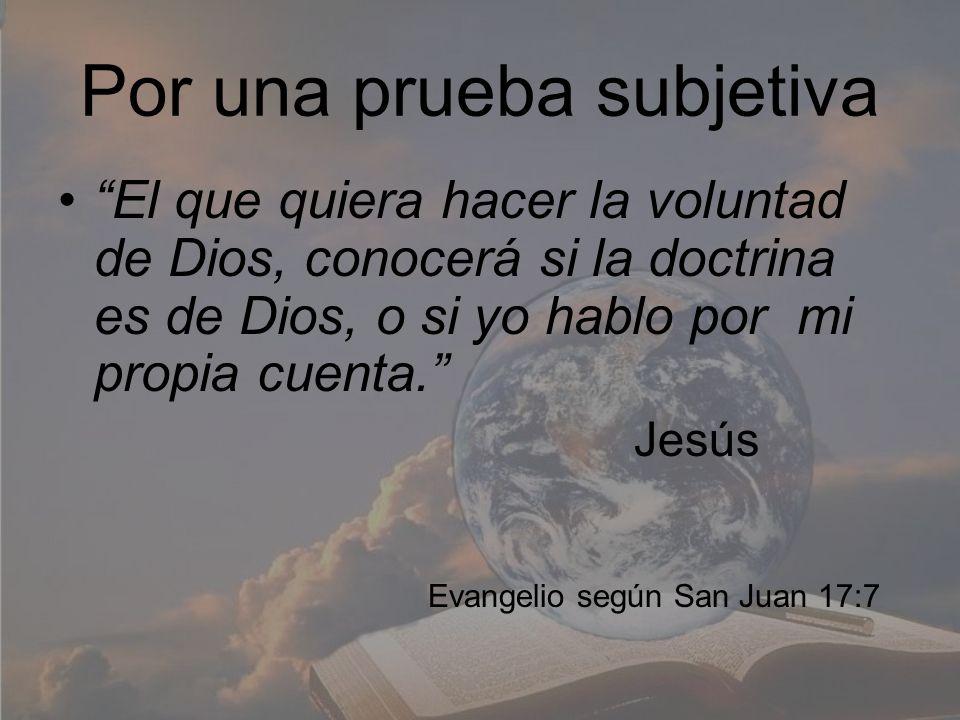 Por una prueba subjetiva El que quiera hacer la voluntad de Dios, conocerá si la doctrina es de Dios, o si yo hablo por mi propia cuenta. Jesús Evange