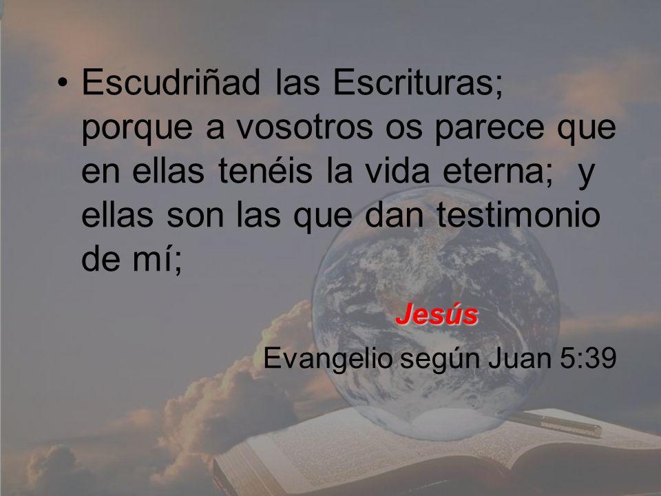 Escudriñad las Escrituras; porque a vosotros os parece que en ellas tenéis la vida eterna; y ellas son las que dan testimonio de mí; Jesús Evangelio s