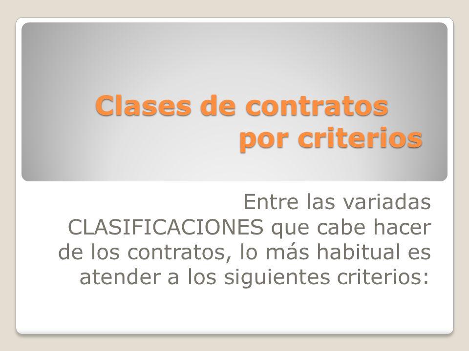 Clases de contratos por criterios Entre las variadas CLASIFICACIONES que cabe hacer de los contratos, lo más habitual es atender a los siguientes crit