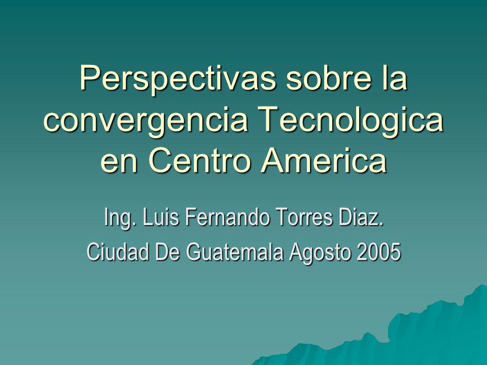 Perspectivas sobre la convergencia Tecnologica en Centro America Ing. Luis Fernando Torres Diaz. Ciudad De Guatemala Agosto 2005