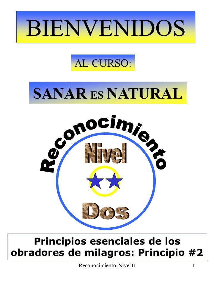 Reconocimiento. Nivel II1 BIENVENIDOS AL CURSO: SANAR ES NATURAL Principios esenciales de los obradores de milagros: Principio #2