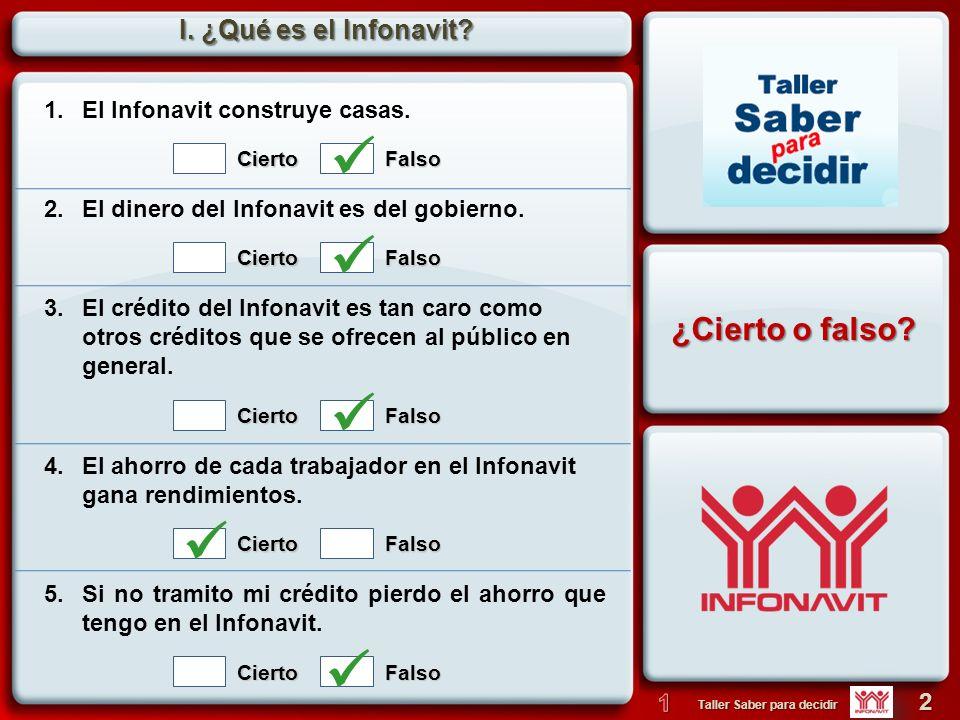 2 Taller Saber para decidir I. ¿Qué es el Infonavit? 1. El Infonavit construye casas. 2. El dinero del Infonavit es del gobierno.CiertoFalso CiertoFal