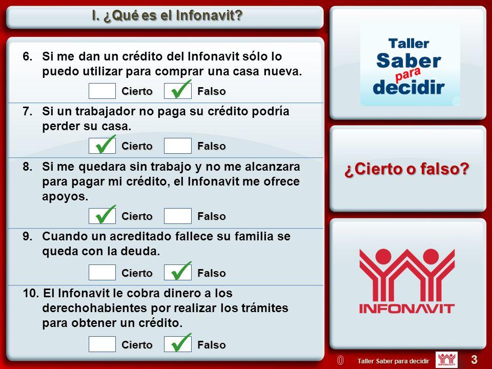 3 Taller Saber para decidir I. ¿Qué es el Infonavit? 6. Si me dan un crédito del Infonavit sólo lo puedo utilizar para comprar una casa nueva. 7.Si un