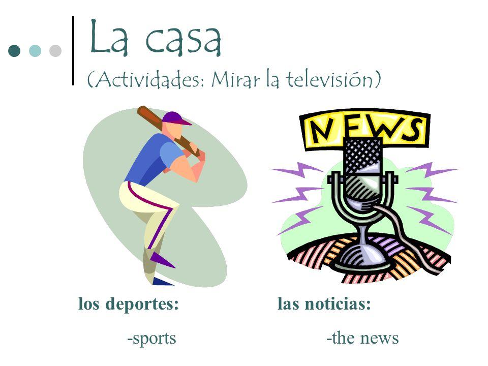 La casa (Actividades: Mirar la televisión) los deportes: -sports las noticias: -the news