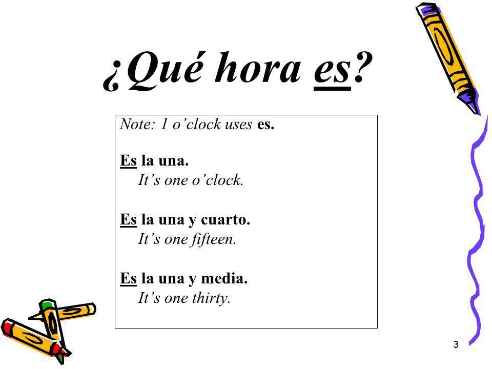 Note: 1 oclock uses es. Es la una. Its one oclock. Es la una y cuarto. Its one fifteen. Es la una y media. Its one thirty. ¿Qué hora es? 3