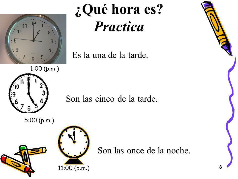 ¿Qué hora es? Practica Es la una de la tarde. Son las cinco de la tarde. Son las once de la noche. 1:00 (p.m.) 5:00 (p.m.) 11:00 (p.m.) 8