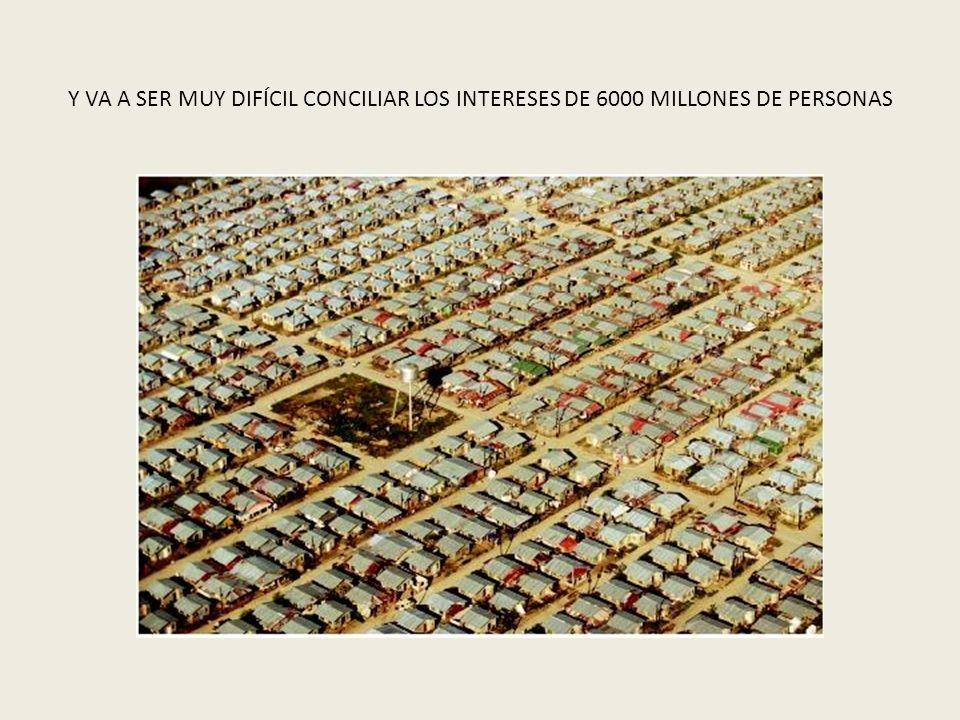 Y VA A SER MUY DIFÍCIL CONCILIAR LOS INTERESES DE 6000 MILLONES DE PERSONAS