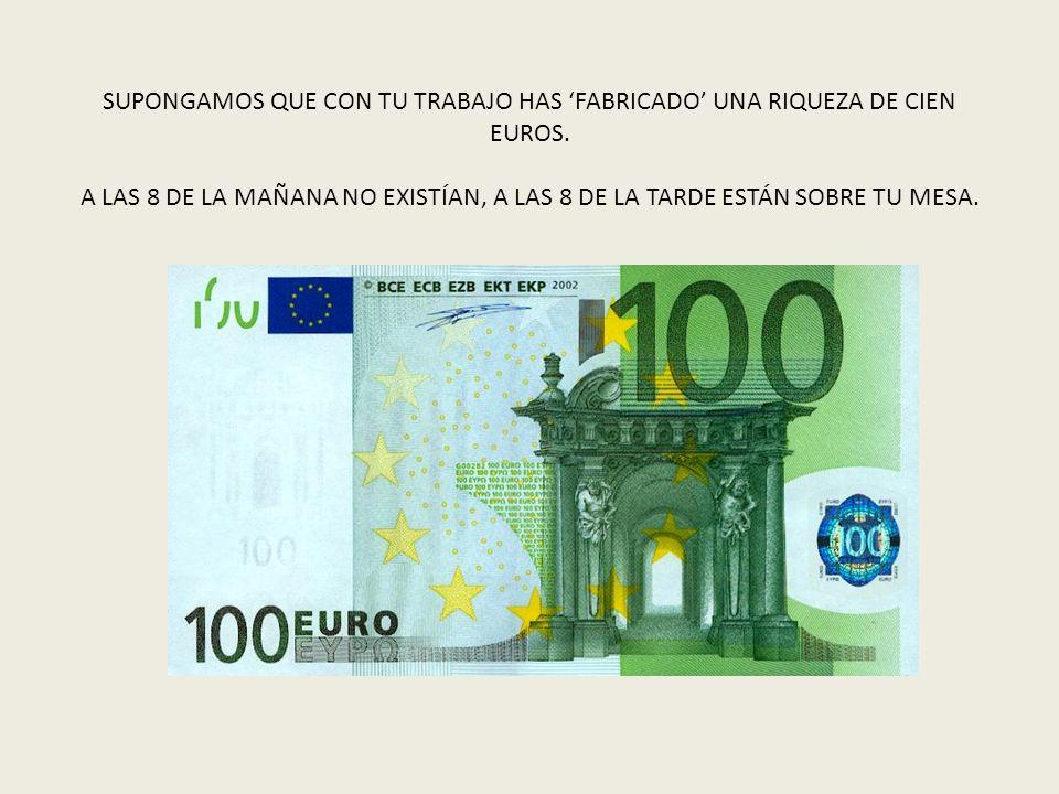 SUPONGAMOS QUE CON TU TRABAJO HAS FABRICADO UNA RIQUEZA DE CIEN EUROS. A LAS 8 DE LA MAÑANA NO EXISTÍAN, A LAS 8 DE LA TARDE ESTÁN SOBRE TU MESA.