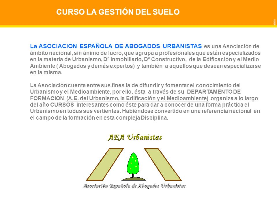 CURSO LA GESTIÓN DEL SUELO La ASOCIACION ESPAÑOLA DE ABOGADOS URBANISTAS es una Asociación de ámbito nacional, sin ánimo de lucro, que agrupa a profesionales que están especializados en la materia de Urbanismo, Dº Inmobiliario, Dº Constructivo, de la Edificación y el Medio Ambiente ( Abogados y demás expertos) y también a aquellos que desean especializarse en la misma.