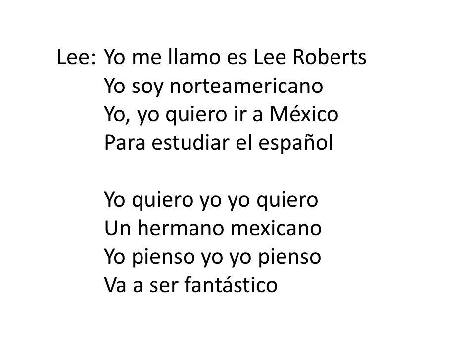 Lee:Yo me llamo es Lee Roberts Yo soy norteamericano Yo, yo quiero ir a México Para estudiar el español Yo quiero yo yo quiero Un hermano mexicano Yo