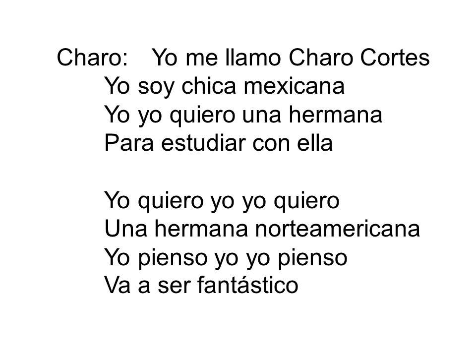 Charo:Yo me llamo Charo Cortes Yo soy chica mexicana Yo yo quiero una hermana Para estudiar con ella Yo quiero yo yo quiero Una hermana norteamericana