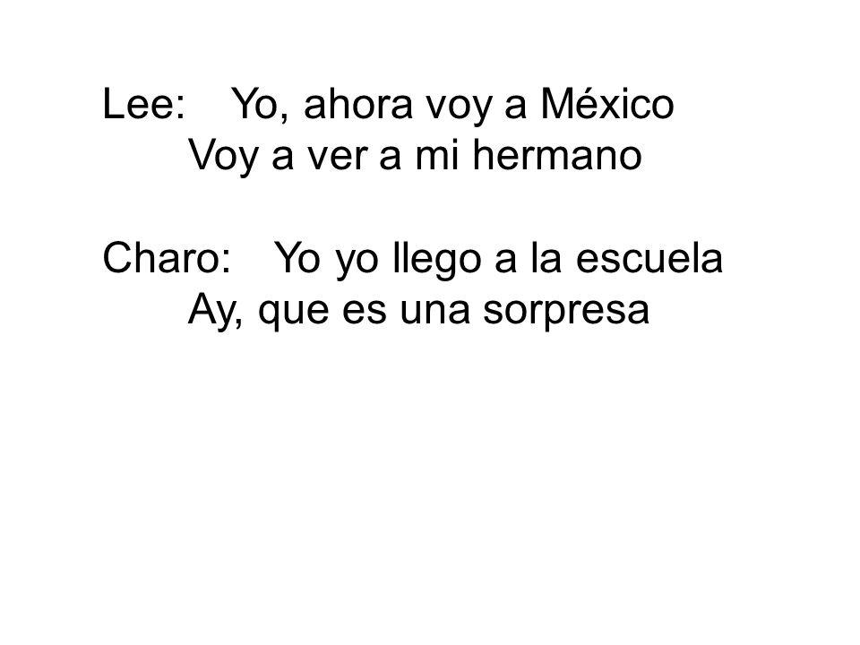 Lee:Yo, ahora voy a México Voy a ver a mi hermano Charo:Yo yo llego a la escuela Ay, que es una sorpresa