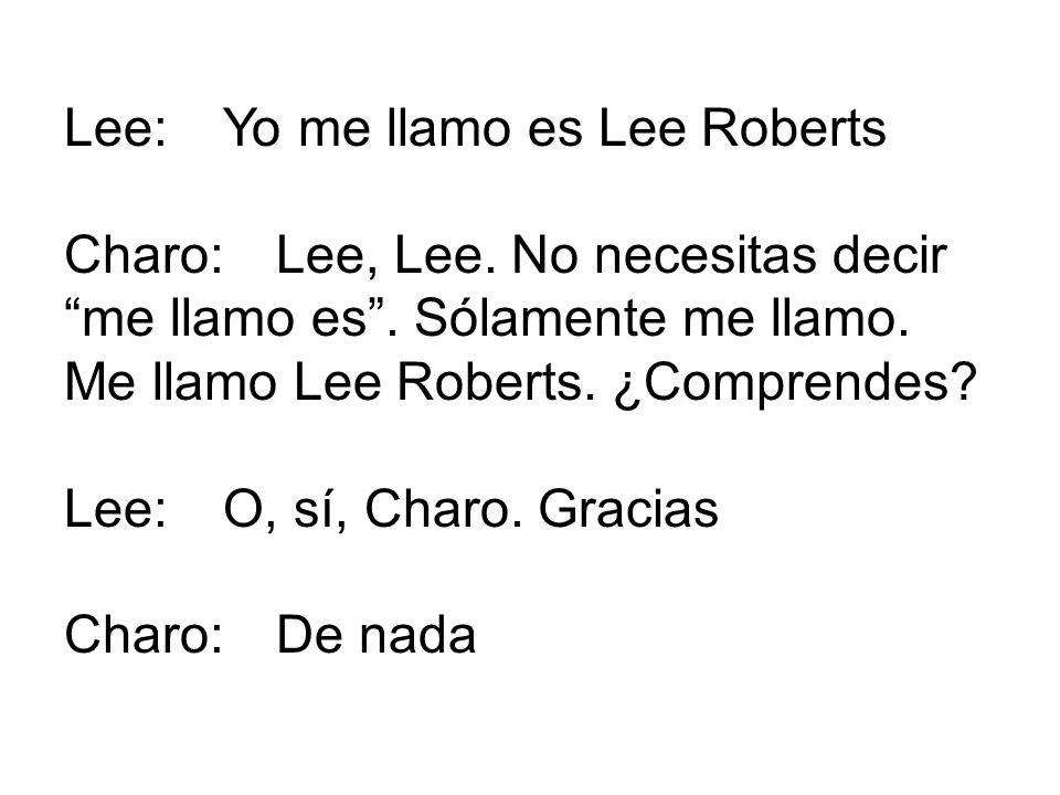 Lee:Yo me llamo es Lee Roberts Charo:Lee, Lee. No necesitas decir me llamo es. Sólamente me llamo. Me llamo Lee Roberts. ¿Comprendes? Lee:O, sí, Charo