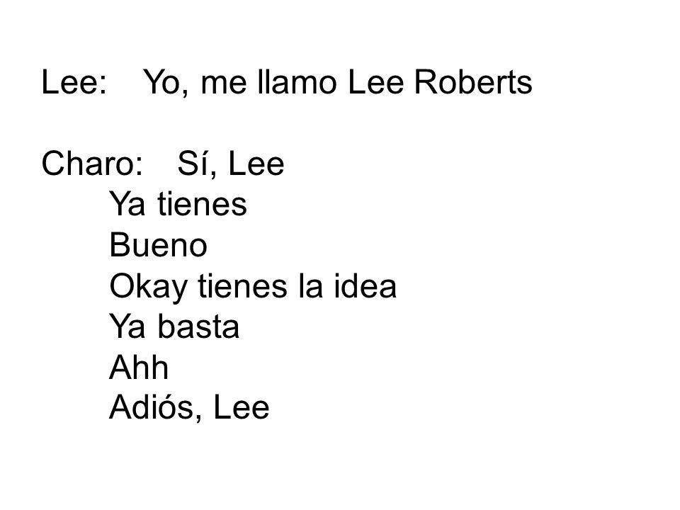 Lee:Yo, me llamo Lee Roberts Charo:Sí, Lee Ya tienes Bueno Okay tienes la idea Ya basta Ahh Adiós, Lee