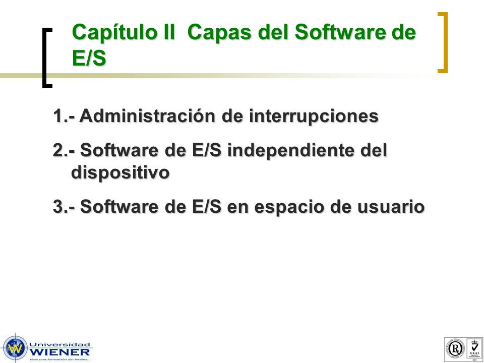 Capítulo II Capas del Software de E/S 1.- Administración de interrupciones 2.- Software de E/S independiente del dispositivo 3.- Software de E/S en es
