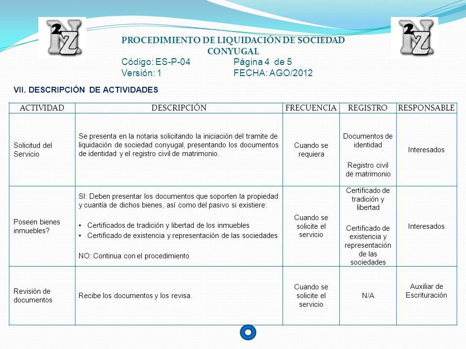 PROCEDIMIENTO DE LIQUIDACIÓN DE SOCIEDAD CONYUGAL Código: ES-P-04 Página 5 de 5 Versión: 1 FECHA: AGO/2012 ACTIVIDADDESCRIPCIÓNFRECUENCIAREGISTRORESPONSABLE Documentos correctos.