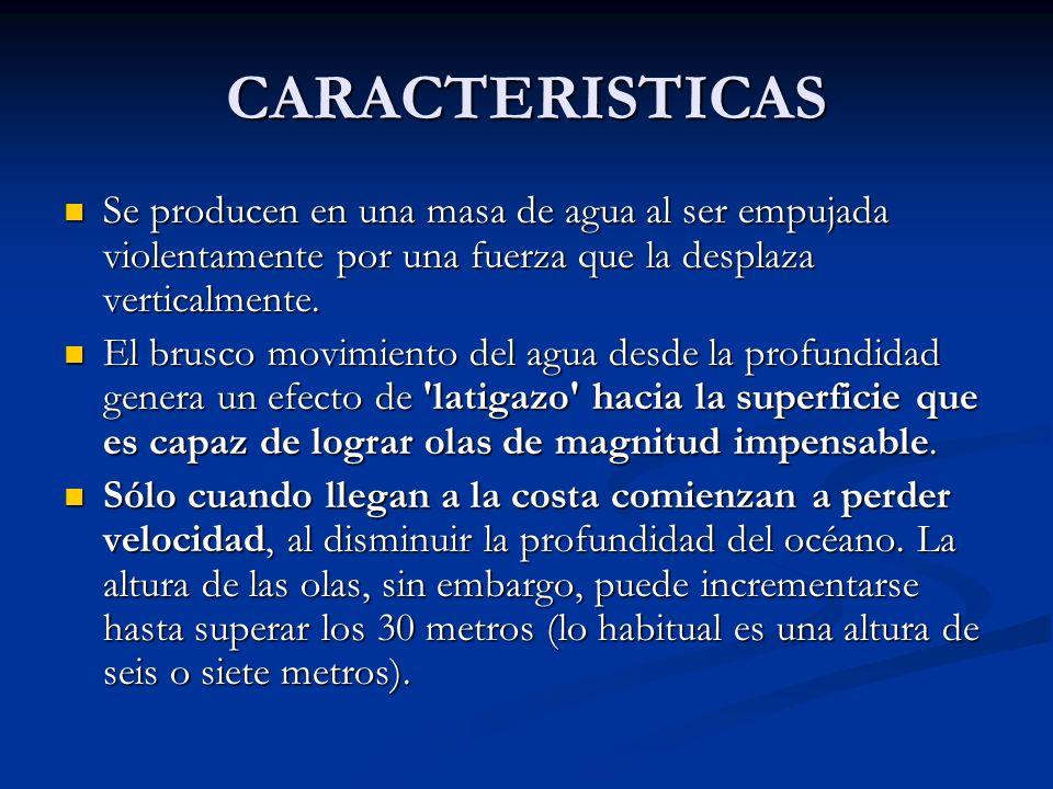 CARACTERISTICAS Se producen en una masa de agua al ser empujada violentamente por una fuerza que la desplaza verticalmente. Se producen en una masa de