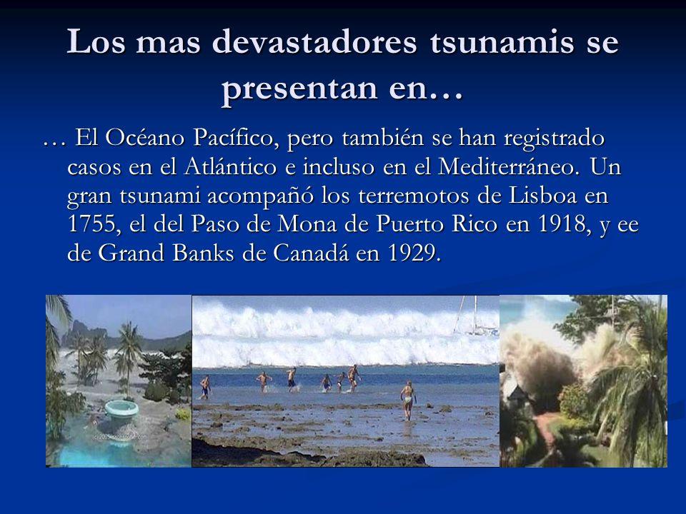 Los mas devastadores tsunamis se presentan en… … El Océano Pacífico, pero también se han registrado casos en el Atlántico e incluso en el Mediterráneo