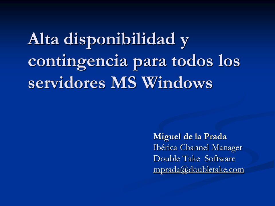 Alta disponibilidad y contingencia para todos los servidores MS Windows Miguel de la Prada Ibérica Channel Manager Double Take Software mprada@doublet