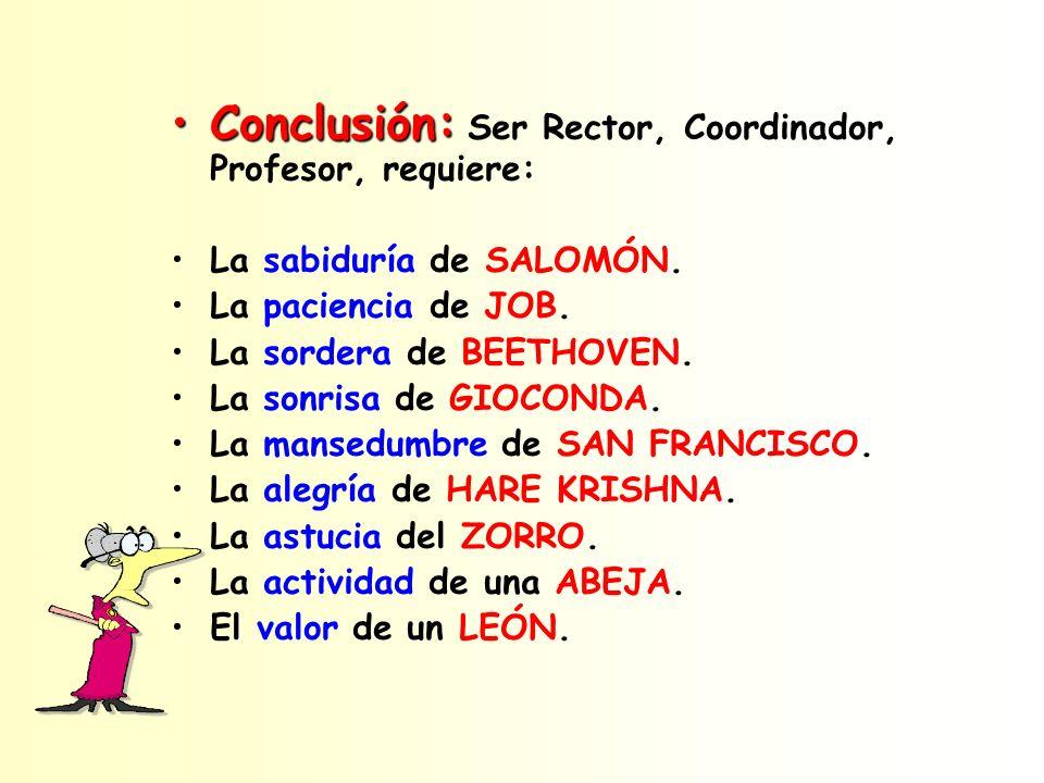 Conclusión:Conclusión: Ser Rector, Coordinador, Profesor, requiere: La sabiduría de SALOMÓN. La paciencia de JOB. La sordera de BEETHOVEN. La sonrisa