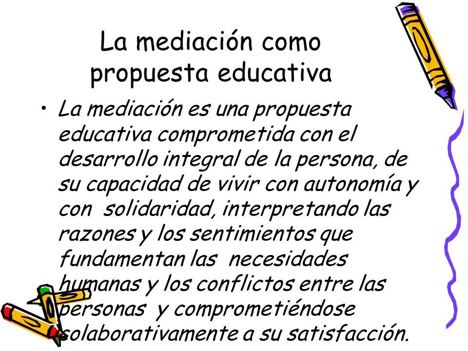 La mediación como propuesta educativa La mediación es una propuesta educativa comprometida con el desarrollo integral de la persona, de su capacidad d