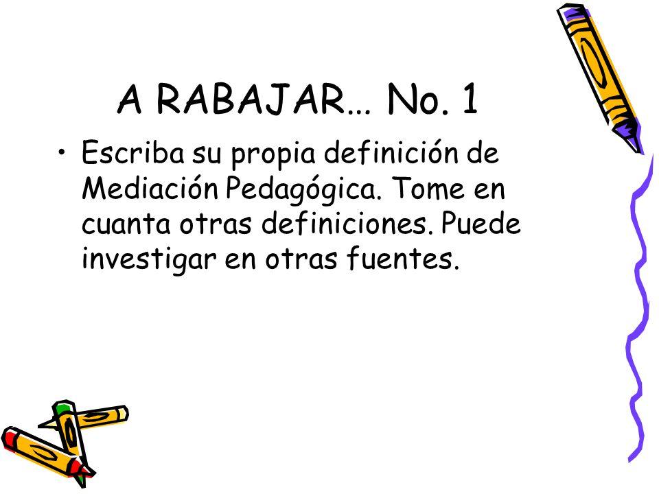 A RABAJAR… No. 1 Escriba su propia definición de Mediación Pedagógica. Tome en cuanta otras definiciones. Puede investigar en otras fuentes.