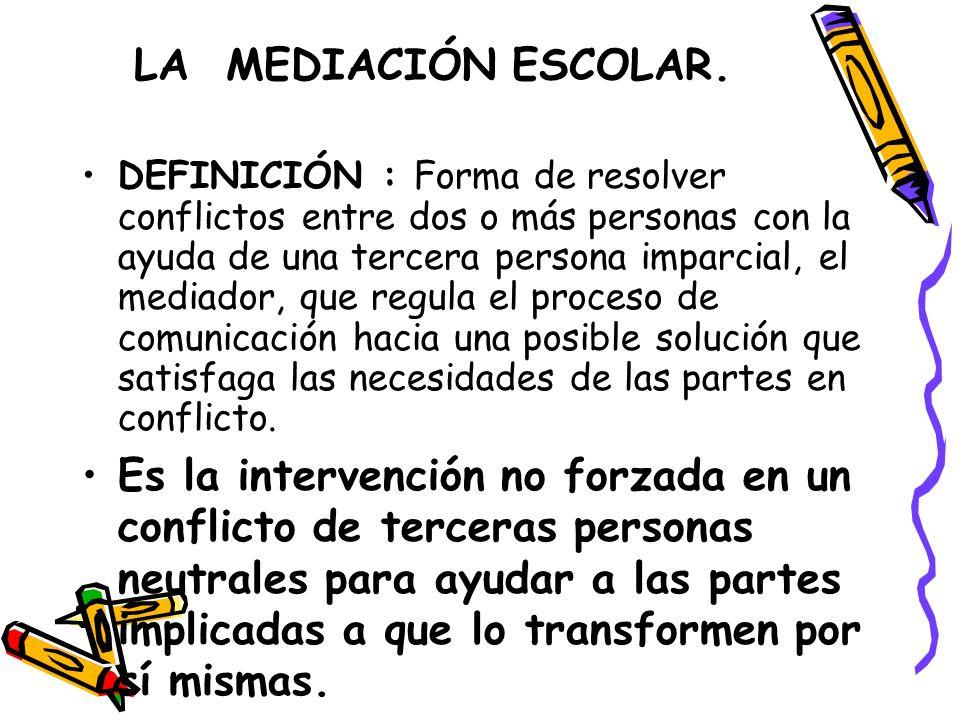 LA MEDIACIÓN ESCOLAR. DEFINICIÓN : Forma de resolver conflictos entre dos o más personas con la ayuda de una tercera persona imparcial, el mediador, q