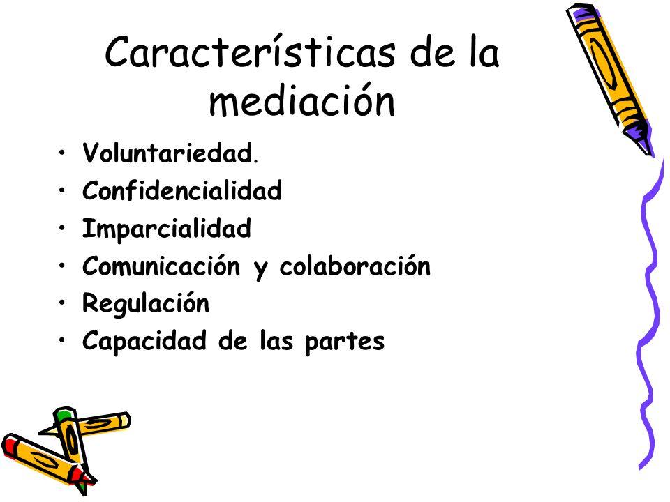 Características de la mediación Voluntariedad. Confidencialidad Imparcialidad Comunicación y colaboración Regulación Capacidad de las partes